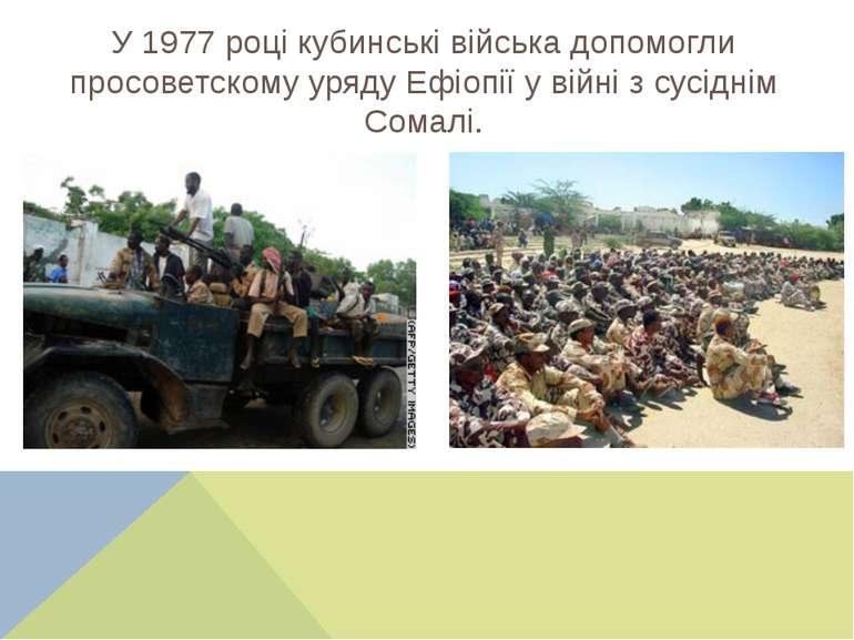 У 1977 році кубинські війська допомогли просоветскому уряду Ефіопії у війні з...