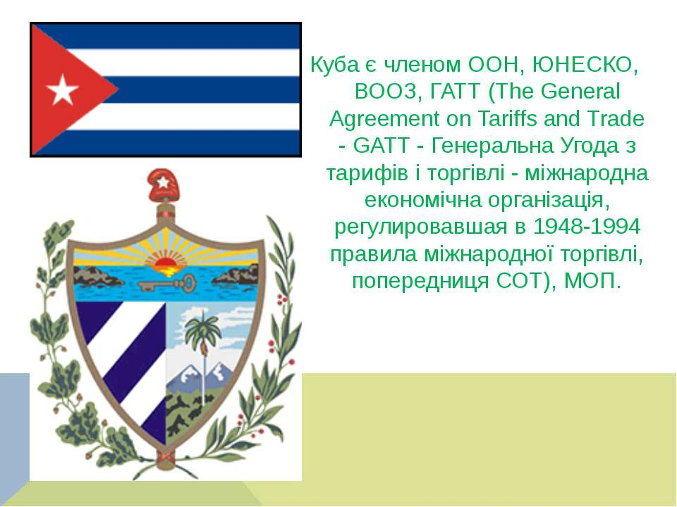 Куба є членом ООН, ЮНЕСКО, ВООЗ, ГАТТ (The General Agreement on Tariffs and T...