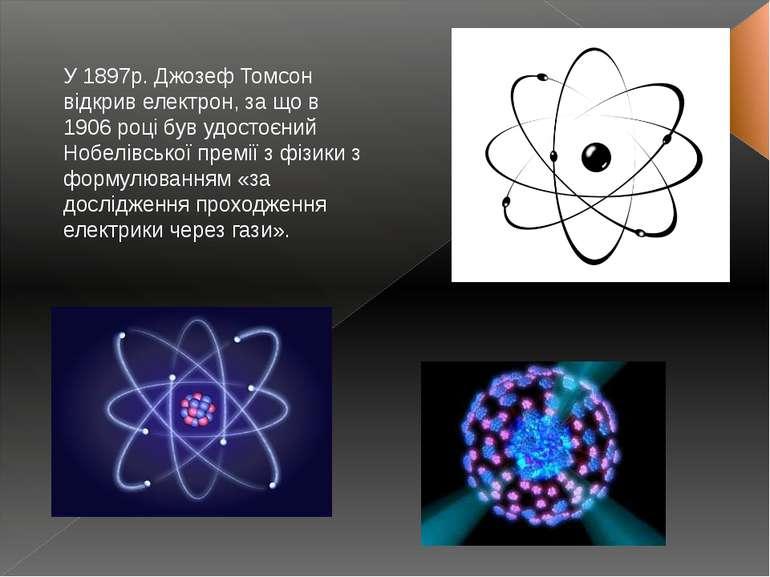 У 1897р. Джозеф Томсон відкрив електрон, за що в 1906 році був удостоєний Ноб...
