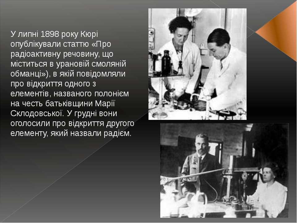 У липні 1898 року Кюрі опублікували статтю «Про радіоактивну речовину, що міс...