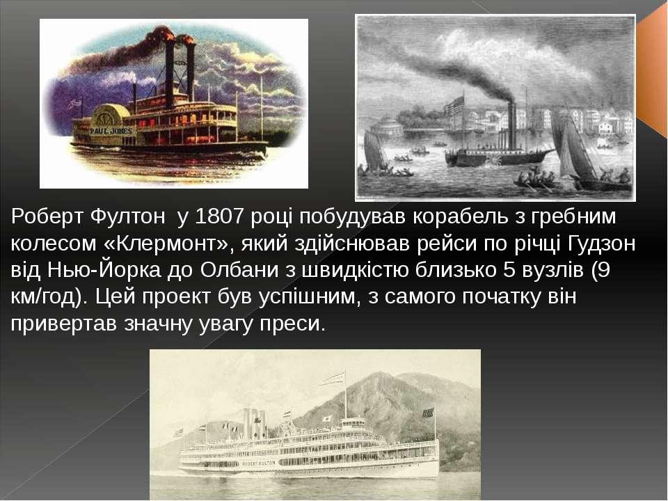 Роберт Фултон у 1807 році побудував корабель з гребним колесом «Клермонт», я...