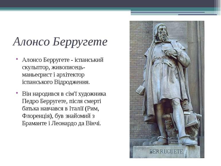 Алонсо Берругете Алонсо Берругете - іспанський скульптор, живописець-маньеєри...