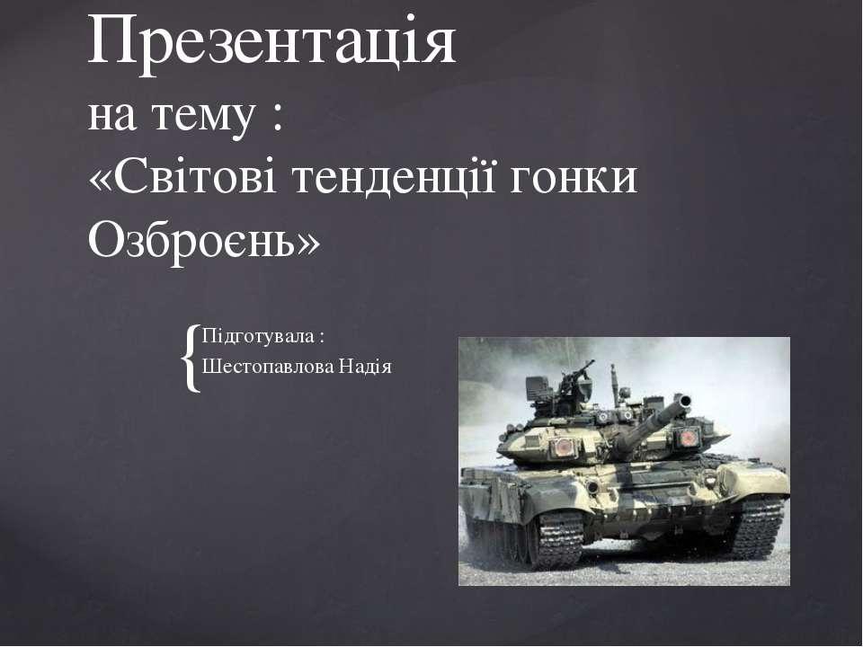 Презентація на тему : «Світові тенденції гонки Озброєнь» Підготувала : Шестоп...
