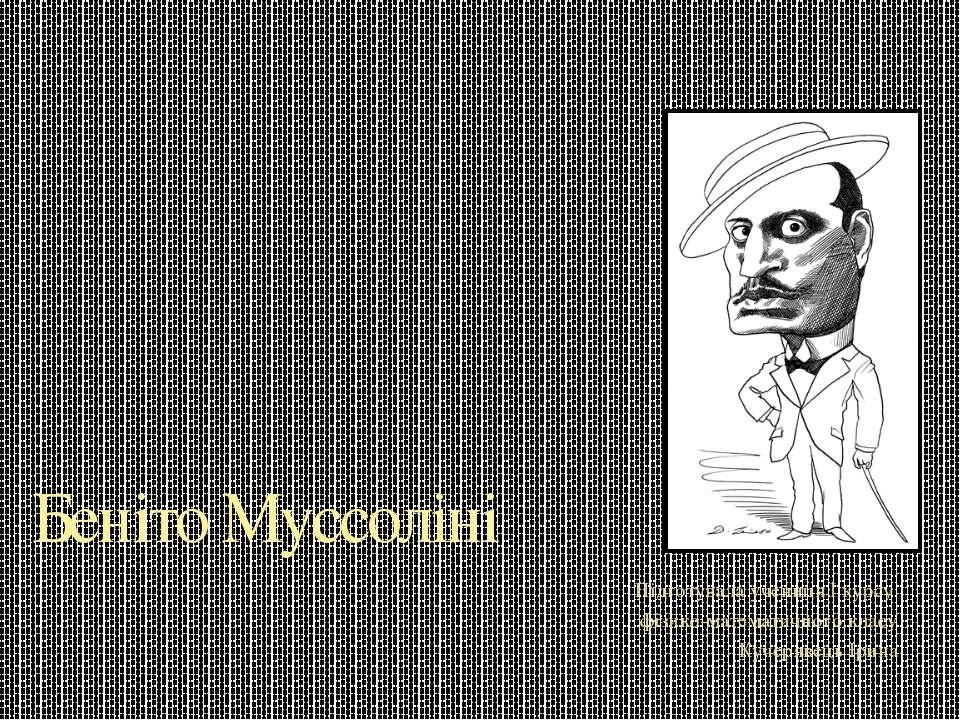 Беніто Муссоліні Підготувала учениця I курсу фізико-математичного класу Кучер...