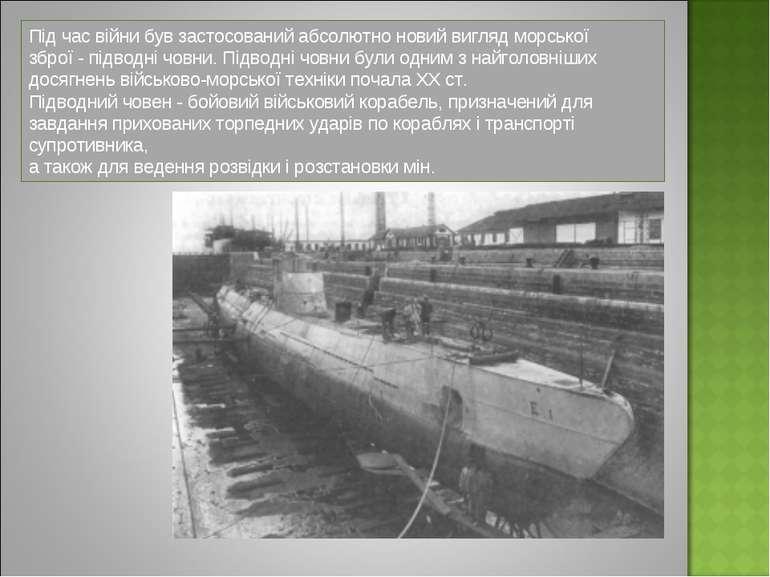 Під час війни був застосований абсолютно новий вигляд морської зброї - підвод...