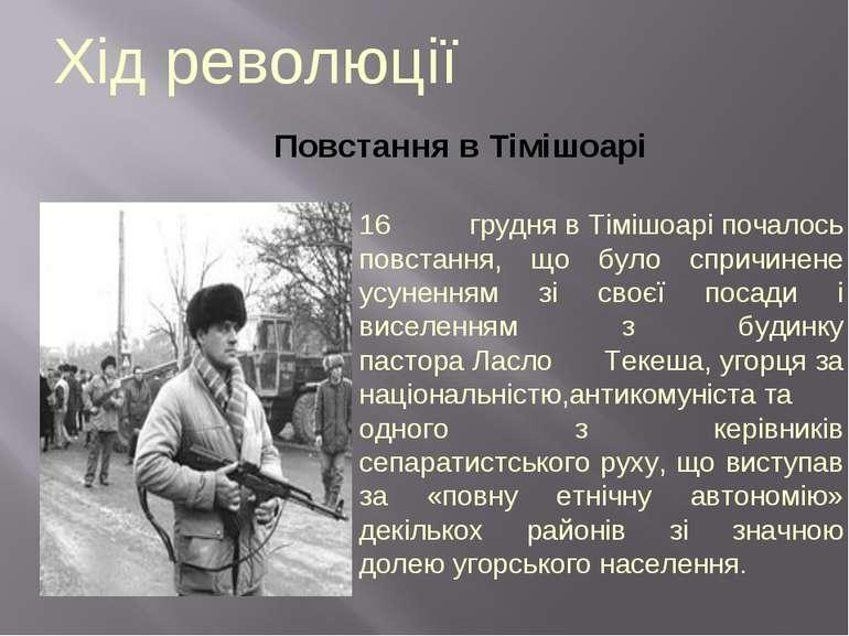 Хід революції Повстання в Тімішоарі 16 груднявТімішоаріпочалось повстання,...