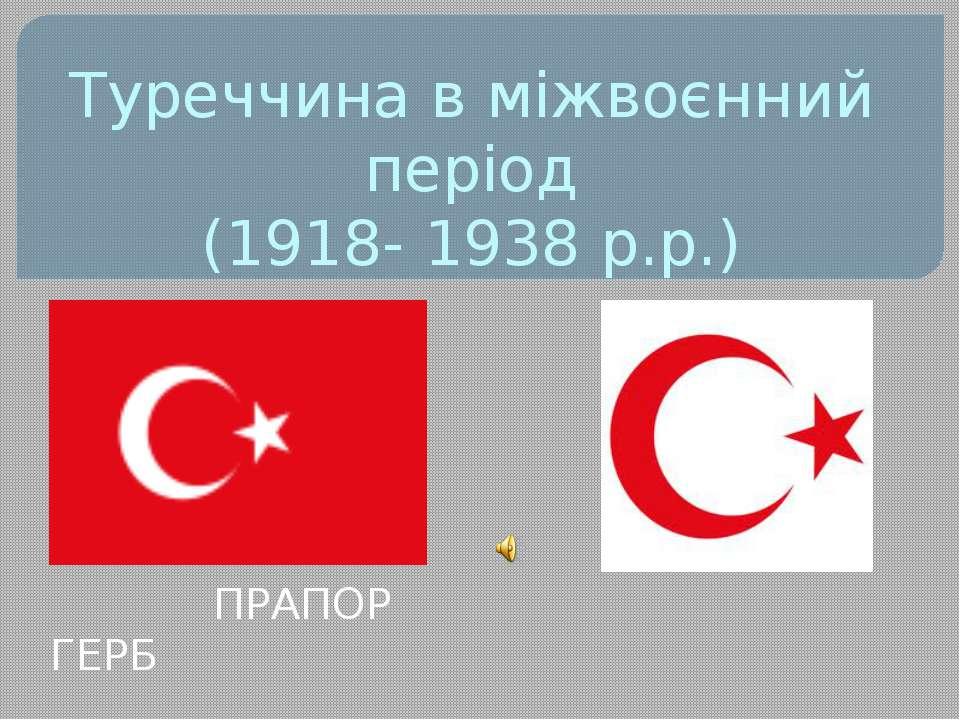 Туреччина в міжвоєнний період (1918- 1938 р.р.) ПРАПОР ГЕРБ