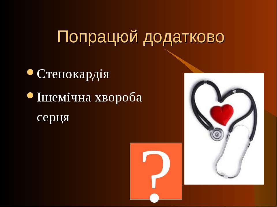 Попрацюй додатково Стенокардія Ішемічна хвороба серця ?