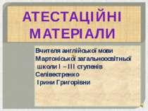 АТЕСТАЦІЙНІ МАТЕРІАЛИ Вчителя англійської мови Мартоніської загальноосвітньої...