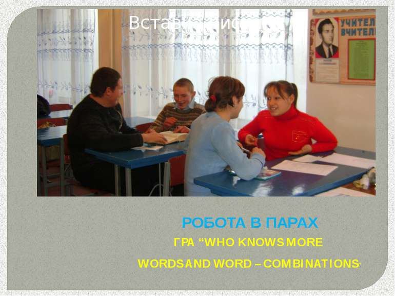 "РОБОТА В ПАРАХ ГРА ""WHO KNOWS MORE WORDS AND WORD – COMBINATIONS"""