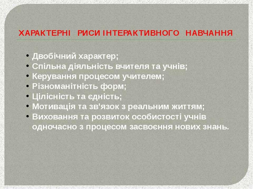 ХАРАКТЕРНІ РИСИ ІНТЕРАКТИВНОГО НАВЧАННЯ Двобічний характер; Спільна діяльніст...