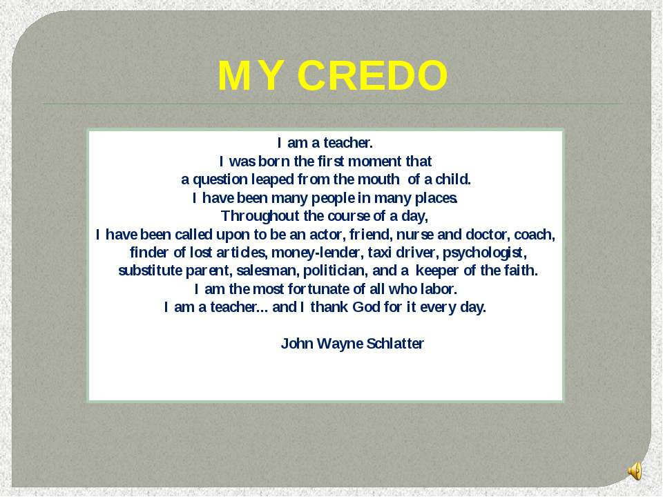 MY CREDO I am a teacher. I was born the first moment that a question leaped f...