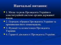 Навчальні питання: 1. Місце та роль Президента України в конституційній систе...