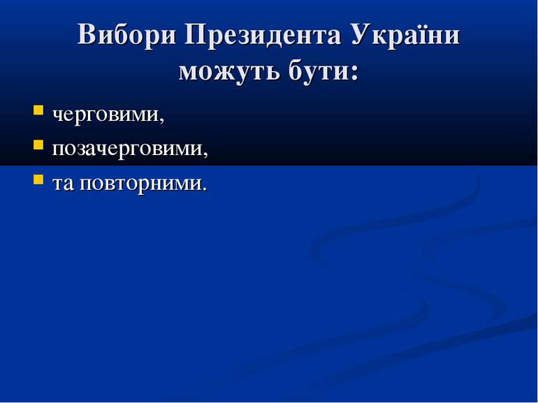 Вибори Президента України можуть бути: черговими, позачерговими, та повторними.