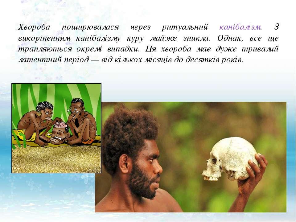 Хвороба поширювалася через ритуальний канібалізм. З викоріненням канібалізму ...
