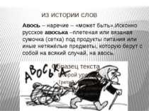 из истории слов Авось – наречие – «может быть».Исконно русское авоська –плете...