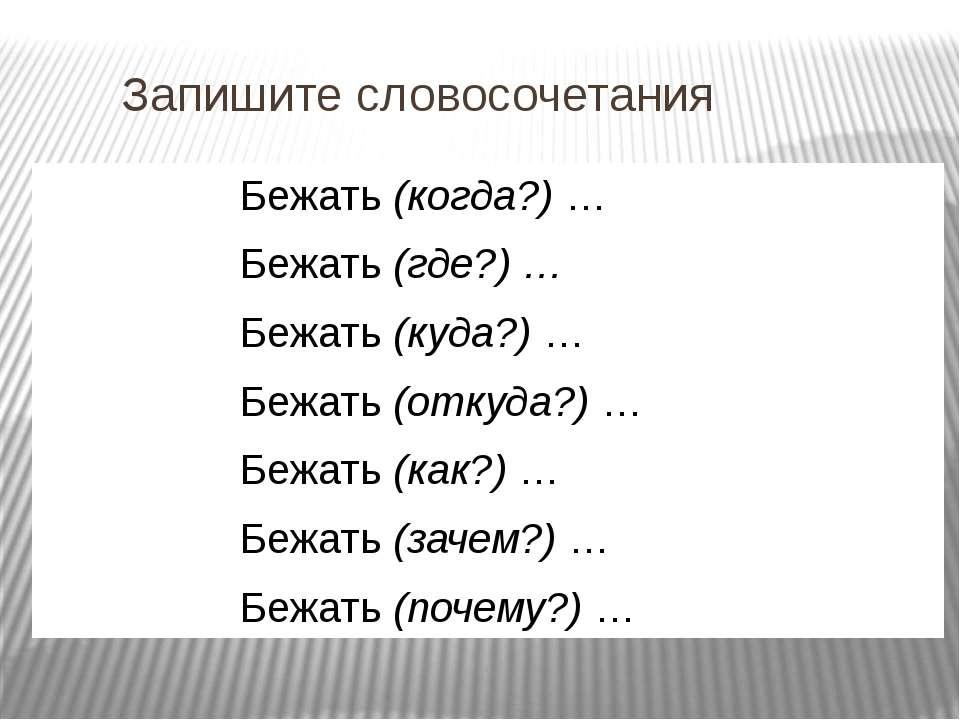 Запишите словосочетания Бежать (когда?) … Бежать (где?) … Бежать (куда?) … Бе...