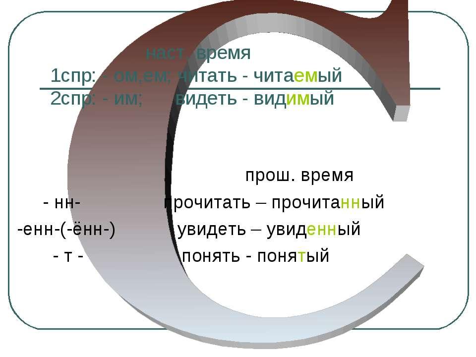 наст. время 1спр: - ом,ем; читать - читаемый 2спр: - им; видеть - видимый про...