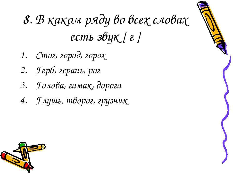 8. В каком ряду во всех словах есть звук [ г ] Стог, город, горох Герб, геран...