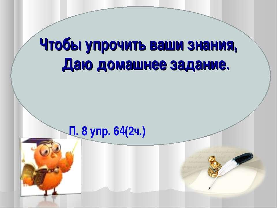 Чтобы упрочить ваши знания, Даю домашнее задание. П. 8 упр. 64(2ч.)