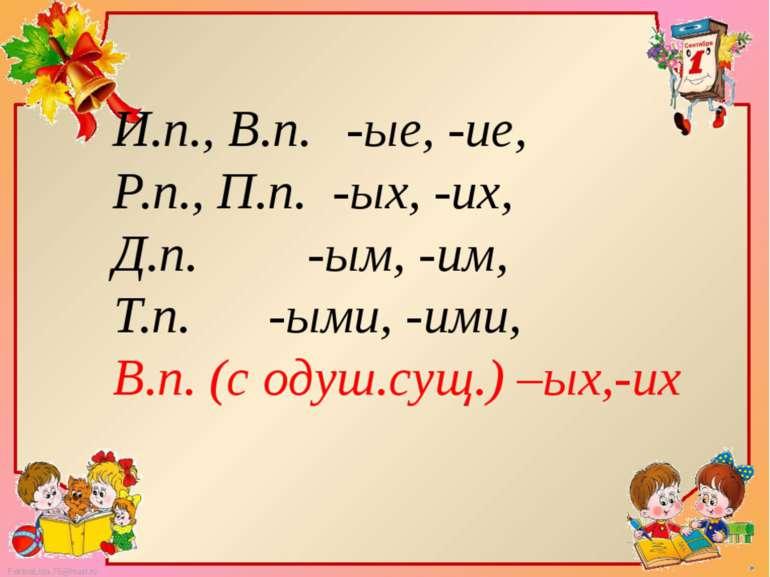 И.п., В.п. -ые, -ие, Р.п., П.п. -ых, -их, Д.п. -ым, -им, Т.п. -ыми, -ими, В.п...