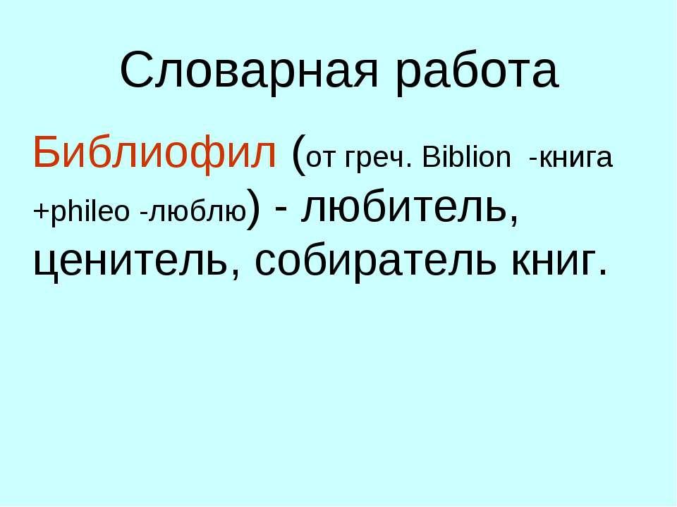 Словарная работа Библиофил (от греч. Biblion -книга +phileo -люблю) - любител...
