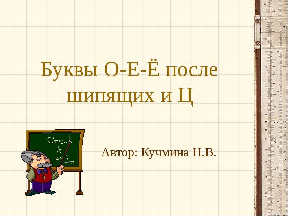 Буквы О-Е-Ё после шипящих и Ц Автор: Кучмина Н.В.