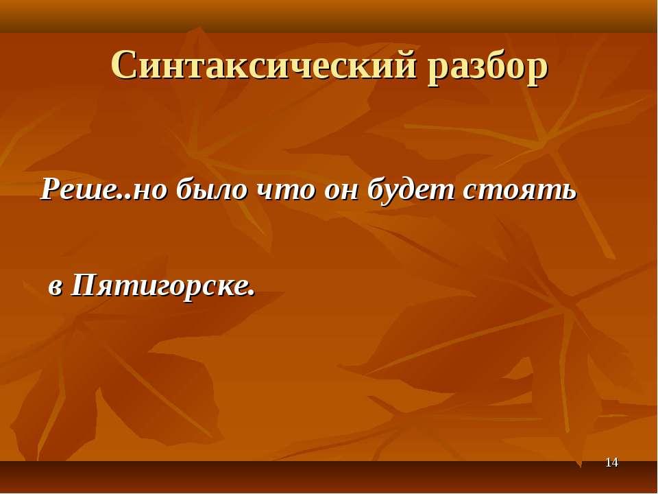 * Синтаксический разбор Реше..но было что он будет стоять в Пятигорске.
