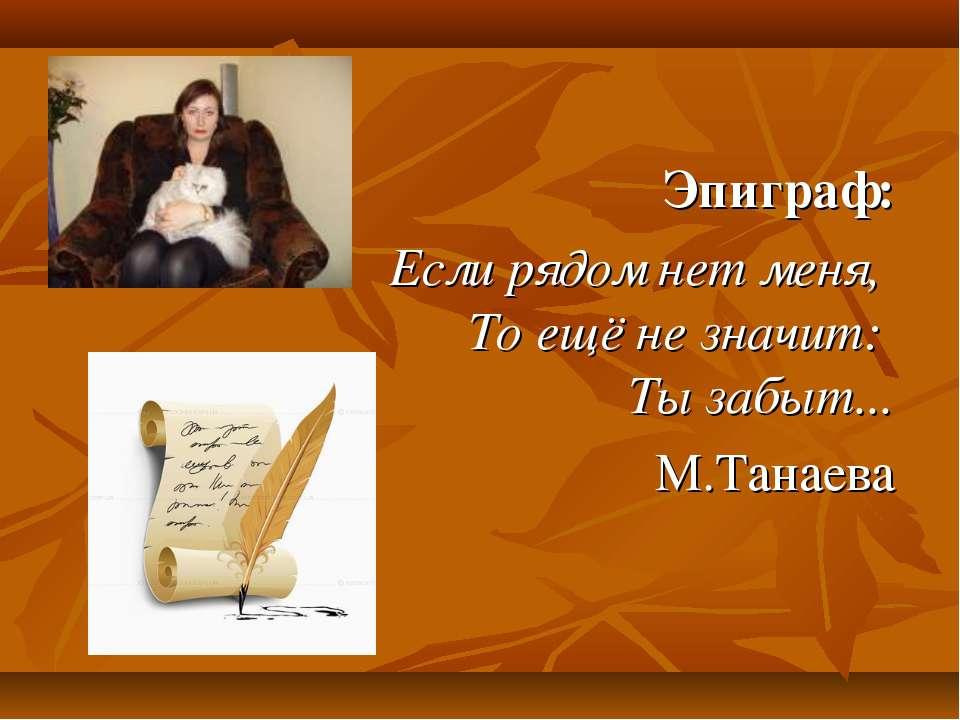 Эпиграф: Если рядом нет меня, То ещё не значит: Ты забыт... М.Танаева