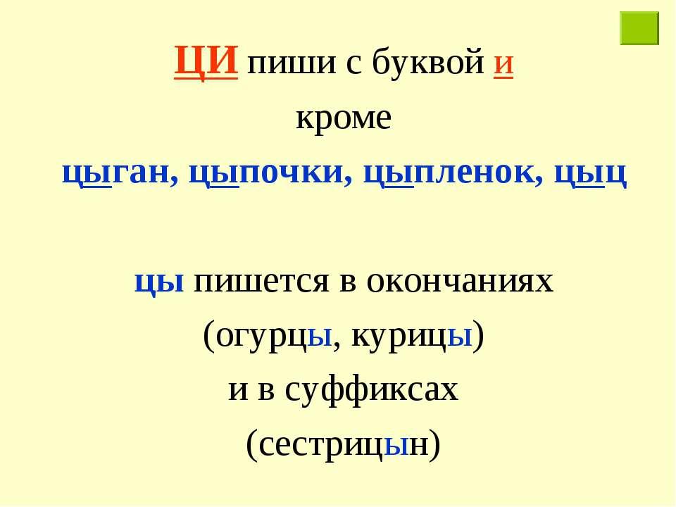 ЦИ пиши с буквой и кроме цыган, цыпочки, цыпленок, цыц цы пишется в окончания...