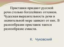 К. Чуковский Приставки придают русской речи столько богатейших оттенков. Чуде...