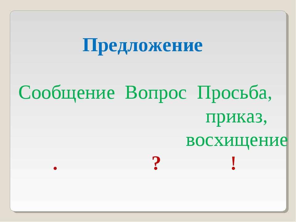 Предложение Сообщение Вопрос Просьба, приказ, восхищение . ? !