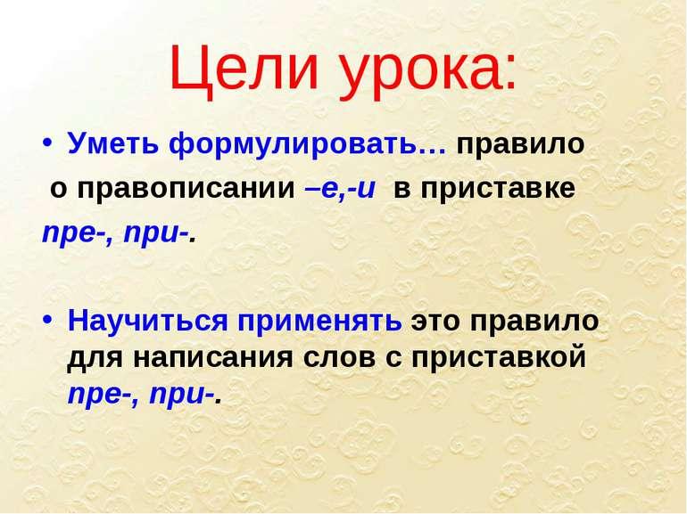 Цели урока: Уметь формулировать… правило о правописании –е,-и в приставке пре...