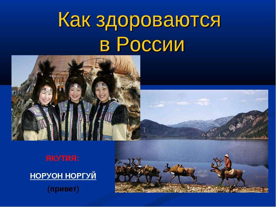 ЯКУТИЯ: НОРУОН НОРГУЙ (привет) Как здороваются в России