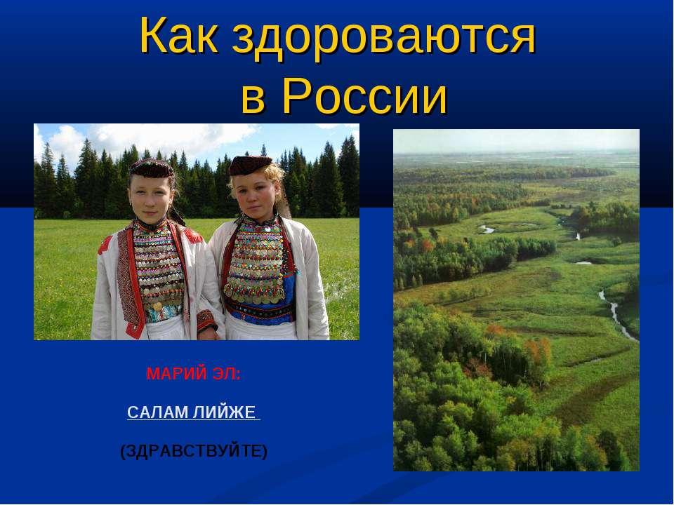 МАРИЙ ЭЛ: САЛАМ ЛИЙЖЕ (ЗДРАВСТВУЙТЕ) Как здороваются в России
