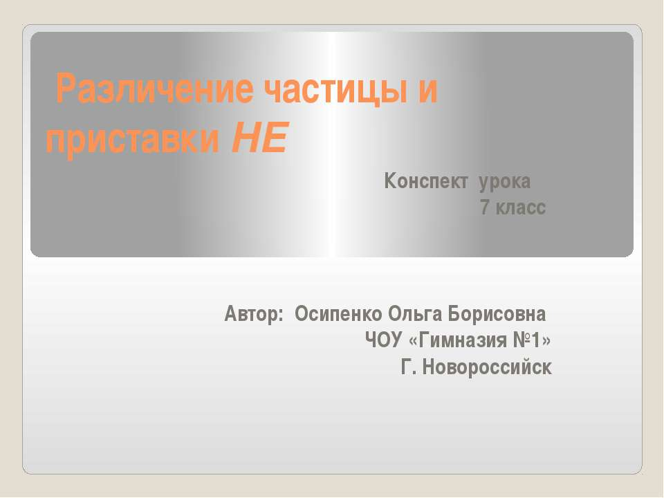 Различение частицы и приставки НЕ Конспект урока 7 класс  Автор: Осипенко О...