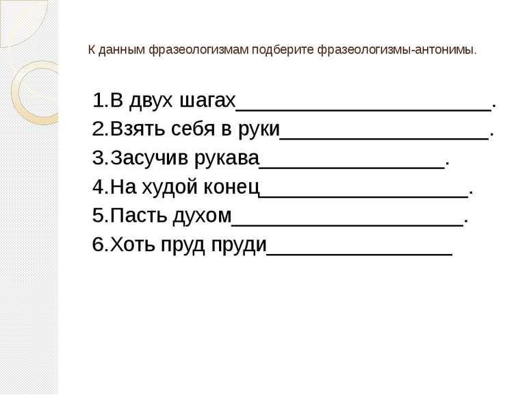К данным фразеологизмам подберите фразеологизмы-антонимы. 1.В двух шагах_____...