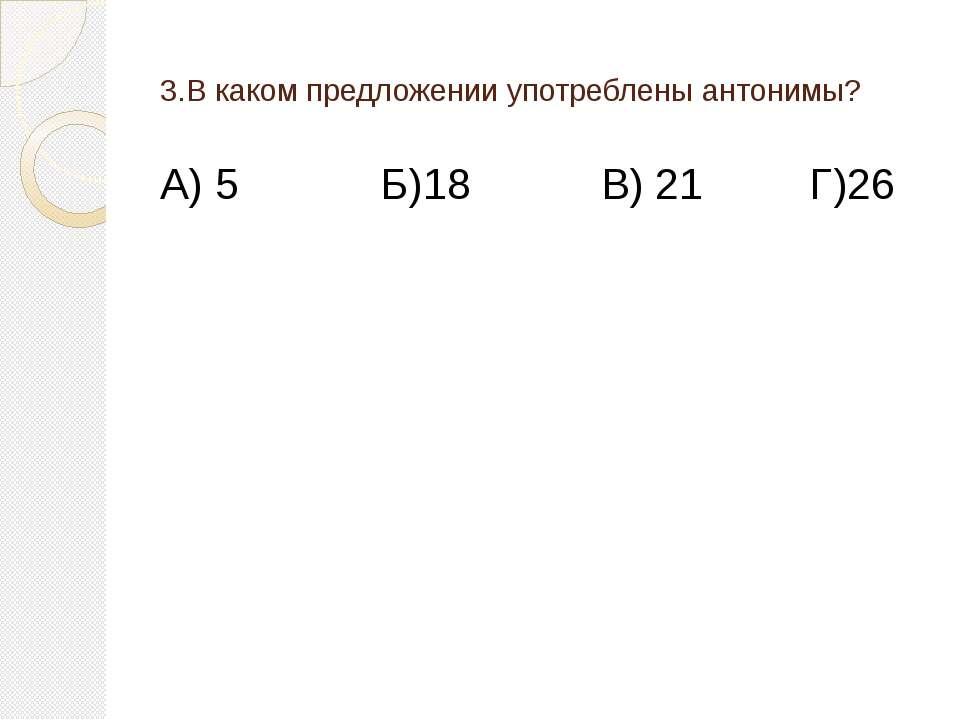 3.В каком предложении употреблены антонимы? А) 5 Б)18 В) 21 Г)26