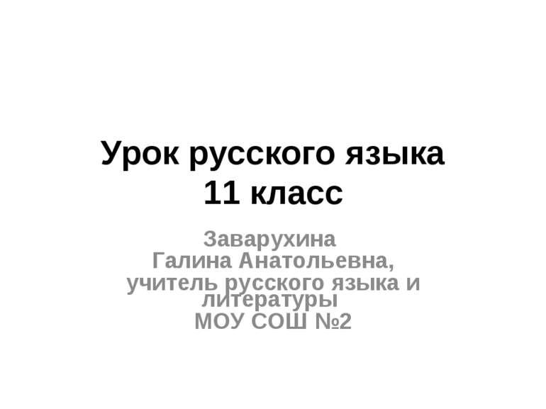 Урок русского языка 11 класс Заварухина Галина Анатольевна, учитель русского ...