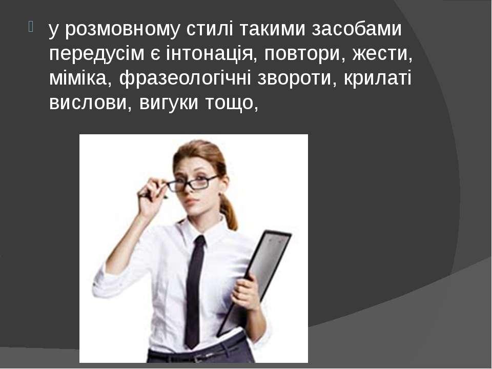 у розмовному стилі такими засобами передусім є інтонація, повтори, жести, мім...