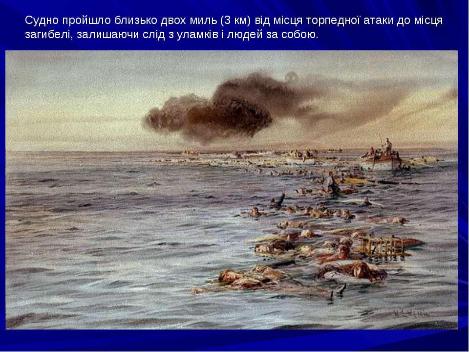 Судно пройшло близько двох миль (3 км) від місця торпедної атаки до місця заг...