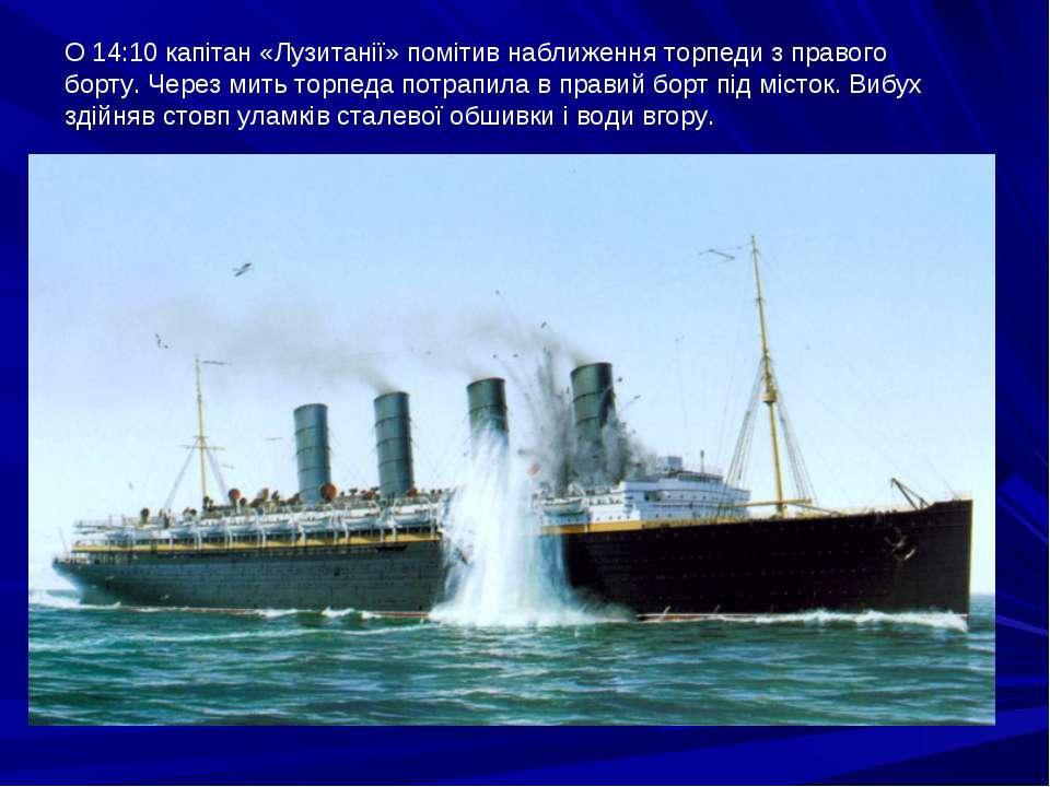 О 14:10 капітан «Лузитанії» помітив наближення торпеди з правого борту. Через...