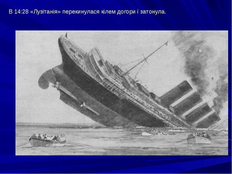 В 14:28 «Лузітанія» перекинулася кілем догори і затонула.