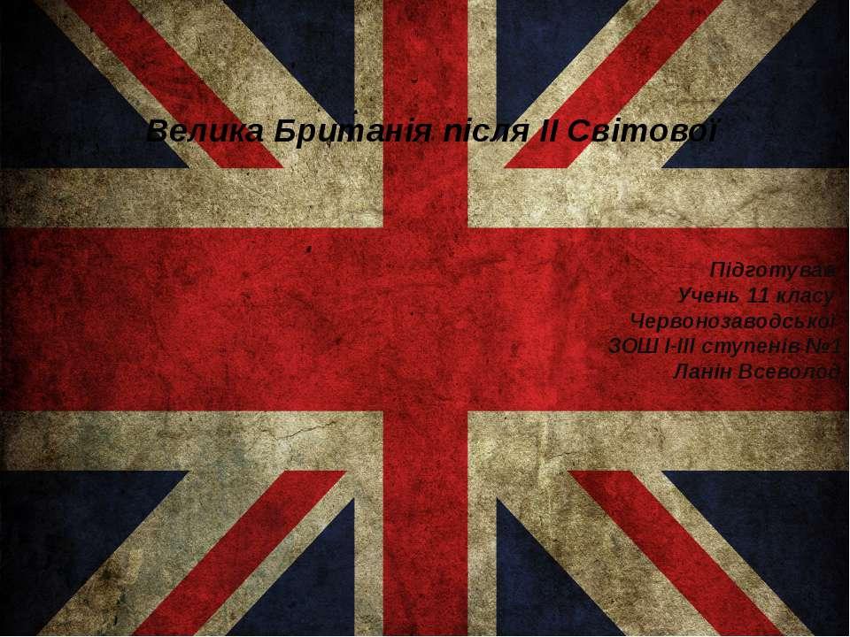 Велика Британія після ІІ Світовіої Підготував Учень 11 класу Червонозаводсько...