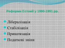 Реформи Естонії у 1990-1991 рр. Лібералізація Стабілізація Приватизація Подат...