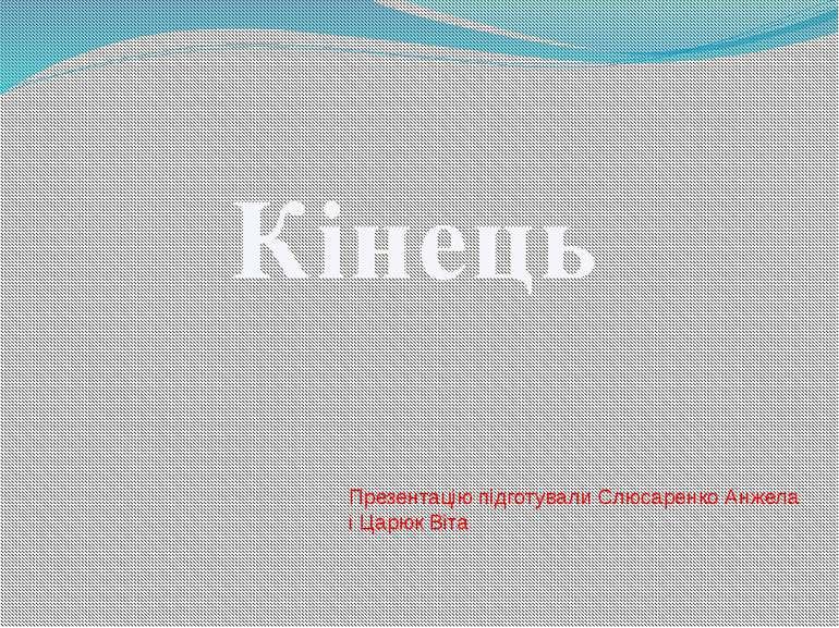 Кінець Презентацію підготували Слюсаренко Анжела і Царюк Віта