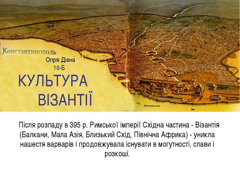 КУЛЬТУРА ВІЗАНТІЇ Після розпаду в 395 р. Римської імперії Східна частина - Ві...