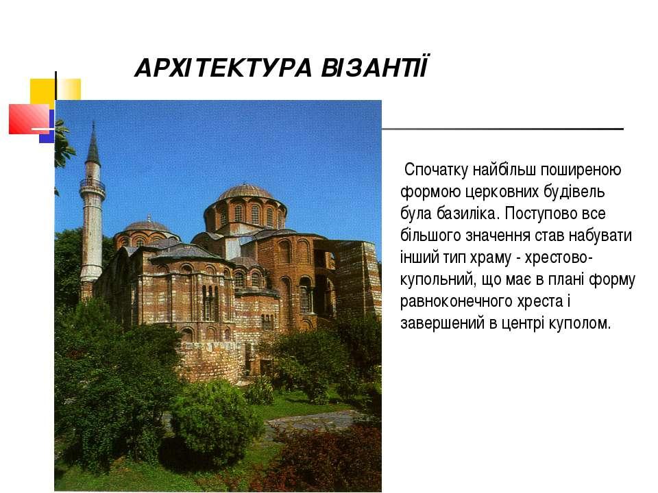 АРХІТЕКТУРА ВІЗАНТІЇ Спочатку найбільш поширеною формою церковних будівель бу...