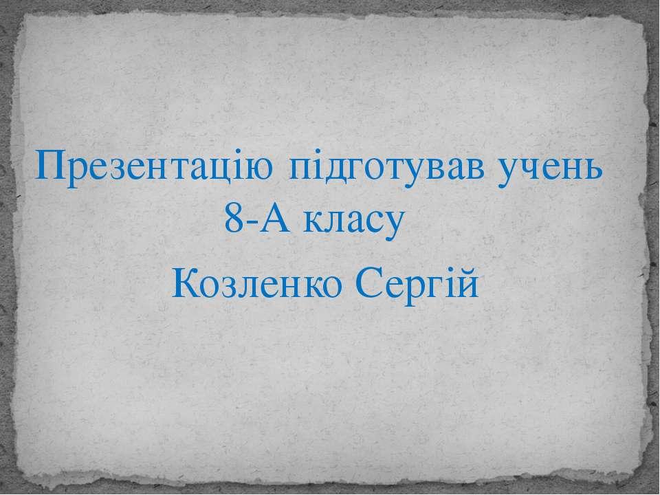 Презентацію підготував учень 8-А класу Козленко Сергій