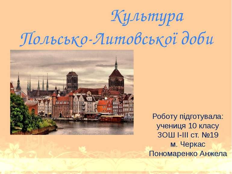Культура Польсько-Литовської доби Роботу підготувала: учениця 10 класу ЗОШ І-...
